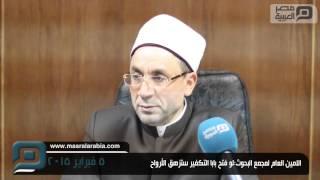 الأمين العام لمجمع البحوث الإسلامية: لو فتح باب التكفير لأزهقت آلاف الأرواح