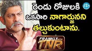 రెండు రోజులకి ఒకసారి నాగార్జునని  తల్చుకుంటా. - Actor Jagapathi Babu || Frankly With TNR - IDREAMMOVIES