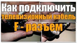 Как обжать и подключить телевизионный кабель, через F разъем