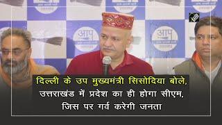 video : Uttrakhand में पार्टी के CM Candidate पर लोगों को होगा गर्व - सिसोदिया
