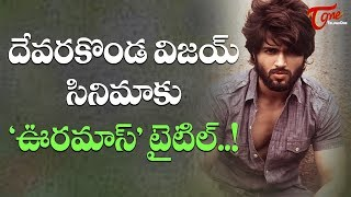 Oora Mass Title For Vijay Deverakonda #FilmGossips - TELUGUONE