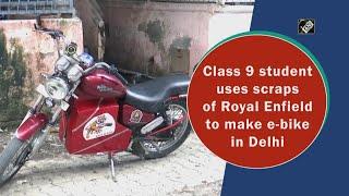 Video - दिल्ली : Royal Enfield के Scrap से कक्षा 9वीं के छात्र ने बनाई E-Bike