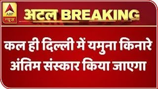 Atal Bihari Vajpayee's last rites to be performed tomorrow near Yamuna - ABPNEWSTV