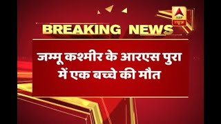 Jammu Kashmir: 1 child died in RS Pora sector in the firing being done by Pakistan - ABPNEWSTV