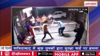 video : गाजियाबाद में कुछ युवकों द्वारा सुरक्षा गार्ड पर हमला