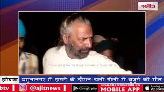 video : यमुनानगर में झगड़े के दौरान चली गोली से बुजुर्ग की मौत