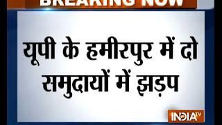 UP: Clash erupts between two communities in Hamirpur - INDIATV