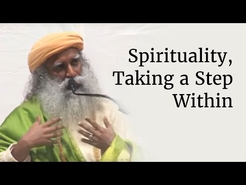 Spirituality, Taking a Step Within - Sadhguru