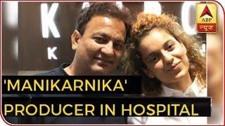 'Manikarnika' producer in hospital - ABPNEWSTV