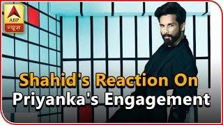 Shahid Kapoor REACTS to EX girlfriend Priyanka Chopra's engagement with Nick Jonas! - ABPNEWSTV
