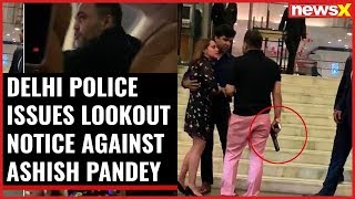 Delhi Police issues lookout notice against Ashish Pandey, seen brandishing a gun; Airports alerted - NEWSXLIVE