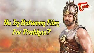 No Film In-Between Baahubali For Prabhas ? - TELUGUONE