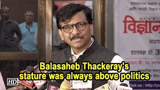 Balasaheb Thackeray's stature was always above politics: Sanjay Raut - IANSLIVE