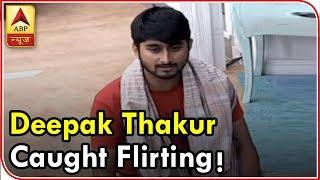 Bigg Boss 12: Deepak Thakur caught flirting! - ABPNEWSTV