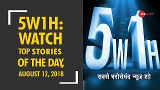 5W1H: Watch top news with research and latest updates, August 12, 2018 - ZEENEWS
