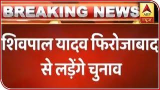 Shivpal Yadav to fight from Firozabad seat - ABPNEWSTV