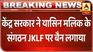 Govt bans Yasin Malik-led Jammu Kashmir Liberation Front - ABPNEWSTV