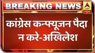 Congress should not create confusion: Akhilesh Yadav - ABPNEWSTV