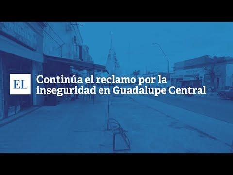 CONTINÚA EL RECLAMO POR LA INSEGURIDAD EN GUADALUPE CENTRAL