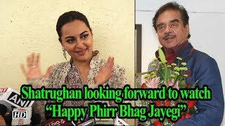 "Dad Shatrughan looking forward to watch ""Happy Phirr Bhag Jayegi"" - IANSINDIA"