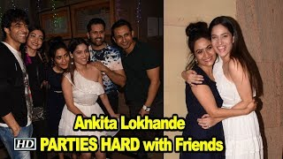 Ankita Lokhande PARTIES HARD with Friends - BOLLYWOODCOUNTRY