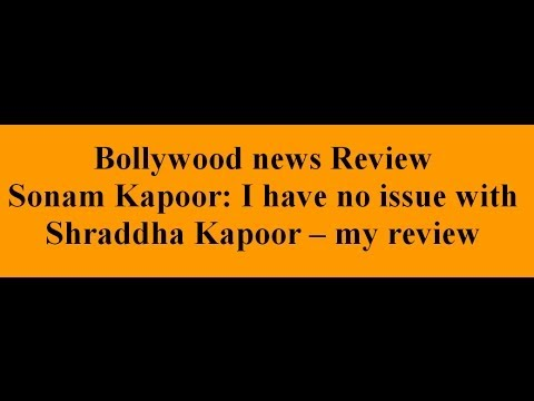 Sonam Kapoor: I have no issue with Shraddha Kapoor -- my review