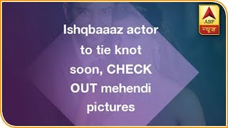 Ishqbaaaz actor to tie knot soon, CHECK OUT mehendi pictures - ABPNEWSTV