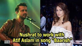 "Nushrat Bharucha to work with Atif Aslam in song ""Baarish"" - IANSINDIA"