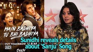 Sunidhi reveals details about 'Sanju' Song 'Main Badhiya...' - BOLLYWOODCOUNTRY