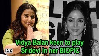 Vidya Balan keen to play Sridevi in her BIOPIC - IANSINDIA