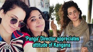 'Panga' Director appreciates attitude of actress -Kangana Ranaut - IANSINDIA