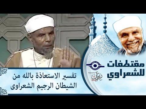 الشيخ الشعراوي | تفسير الاستعاذة بالله من الشيطان الرجيم الشعراوى