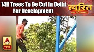 Twarit Dukh: Approx 14,000 trees to be cut in South Delhi for development work - ABPNEWSTV