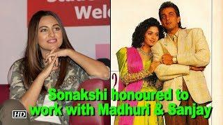 Sonakshi honoured to work with Favourites Madhuri & Sanjay - BOLLYWOODCOUNTRY