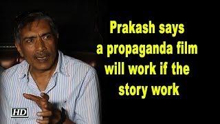 Prakash Jha says a propaganda film will work if the story works - IANSINDIA