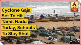 Cyclone Gaja Set To Hit Tamil Nadu Today, Schools And Colleges To Remain Shut - ABPNEWSTV