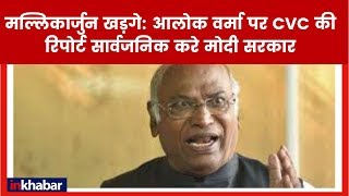 कांग्रेस नेता मल्लिकार्जुन खड़गे की मांग, आलोक वर्मा पर CVC की रिपोर्ट सार्वजनिक हो - ITVNEWSINDIA