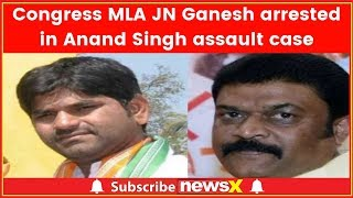 Karnataka Congress MLA JN Ganesh arrested in Anand Singh assault case - NEWSXLIVE