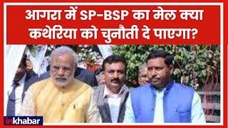 Agra में SP-BSP का मेल क्या कथेरिया को चुनौती दे पाएगा ? - ITVNEWSINDIA