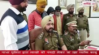 video : नाभा पुलिस द्वारा लाखों की नगदी लेकर जा रहा व्यक्ति काबू