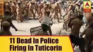 Anti-Sterlite protests: 11 dead in police firing in Tuticorin - ABPNEWSTV