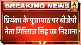 I am happy Christian family has Shiv bhakt: Giriraj Singh on Priyanka offering prayers to - ABPNEWSTV