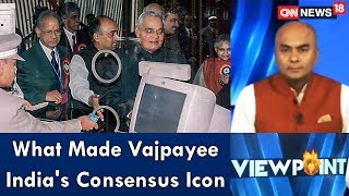 What Made Vajpayee India's Consensus Icon | Viewpoint | CNN News18 - IBNLIVE