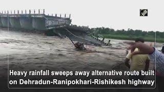 Video - Heavy Rain ने बहा दिया Dehradun-Ranipokhari-Rishikesh Highway पर बना वैकल्पिक मार्ग