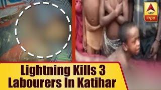 Bihar: Lightning kills 3 labourers in Katihar - ABPNEWSTV