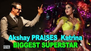 Akshay heaps PRAISES for Katrina, calls her BIGGEST SUPERSTAR - BOLLYWOODCOUNTRY