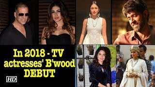 In 2018- TV actresses' Bollywood DEBUT with big stars - IANSINDIA