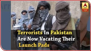 In fear of another surgical strike, terrorists in Pakistan are now vacating their launchpa - ABPNEWSTV