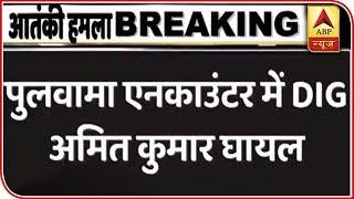 Pulwama: DIG of police South Kashmir range Amit Kumar injured - ABPNEWSTV