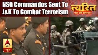 Twarit Mukhya: NSG commandos sent to J&K to combat terrorism - ABPNEWSTV